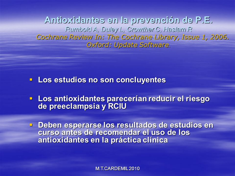 M.T.CARDEMIL 2010 Antioxidantes en la prevención de P.E. Rumbold A, Duley L, Crowther C, Haslam R Cochrane Review In: The Cochrane Library, Issue 1, 2
