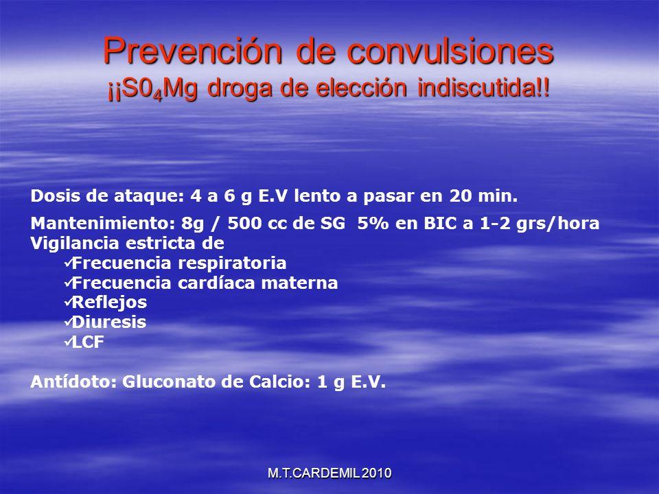 M.T.CARDEMIL 2010 Prevención de convulsiones ¡¡S0 4 Mg droga de elección indiscutida!! Dosis de ataque: 4 a 6 g E.V lento a pasar en 20 min. Mantenimi