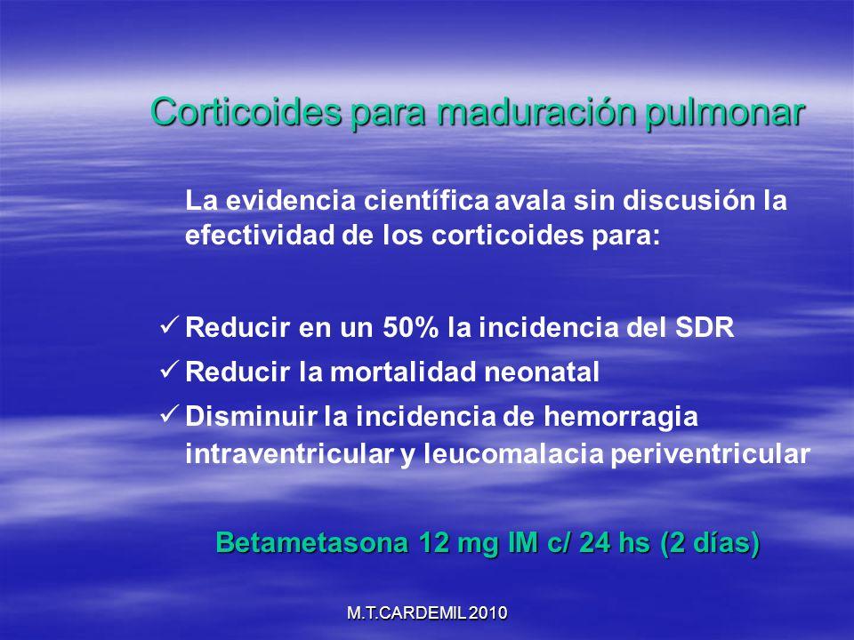 M.T.CARDEMIL 2010 Corticoides para maduración pulmonar La evidencia científica avala sin discusión la efectividad de los corticoides para: Reducir en