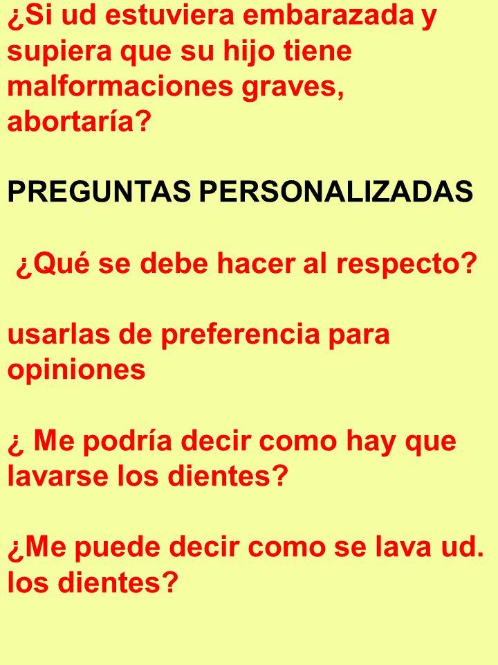 ¿Si ud estuviera embarazada y supiera que su hijo tiene malformaciones graves, abortaría? PREGUNTAS PERSONALIZADAS ¿Qué se debe hacer al respecto? usa