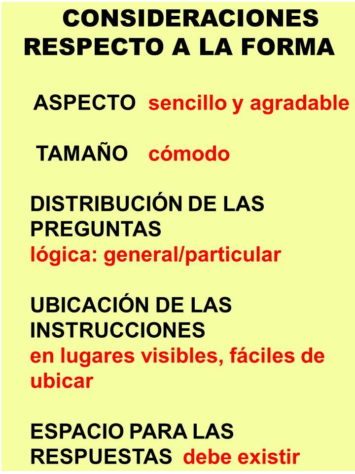 CONSIDERACIONES RESPECTO A LA FORMA ASPECTOsencillo y agradable TAMAÑOcómodo DISTRIBUCIÓN DE LAS PREGUNTAS lógica: general/particular UBICACIÓN DE LAS