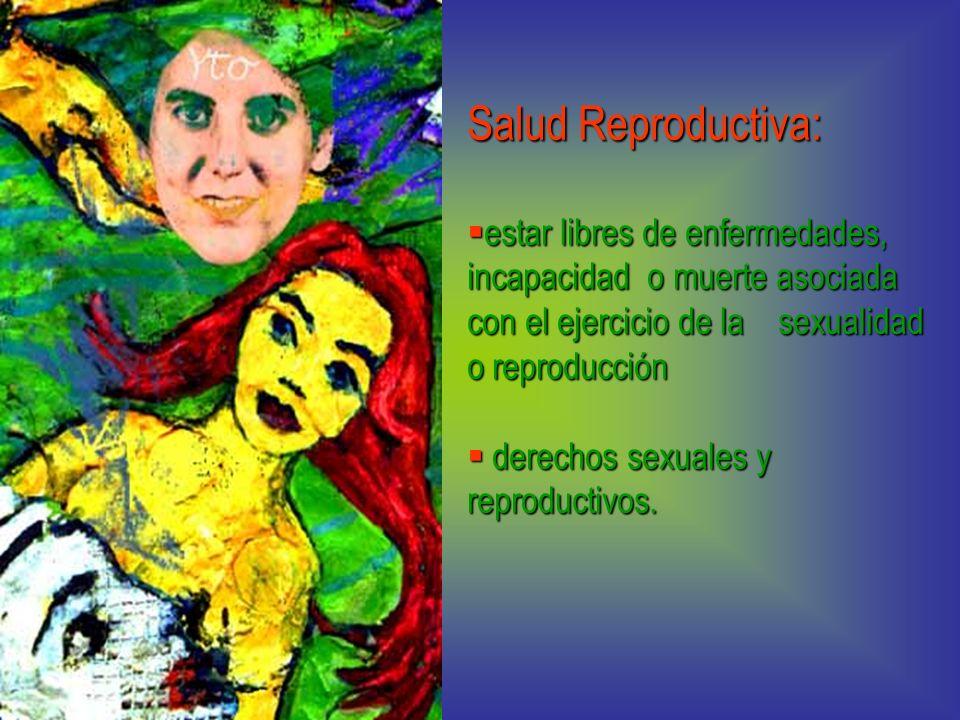 Salud Reproductiva: estar libres de enfermedades, incapacidad o muerte asociada con el ejercicio de la sexualidad o reproducción estar libres de enfer