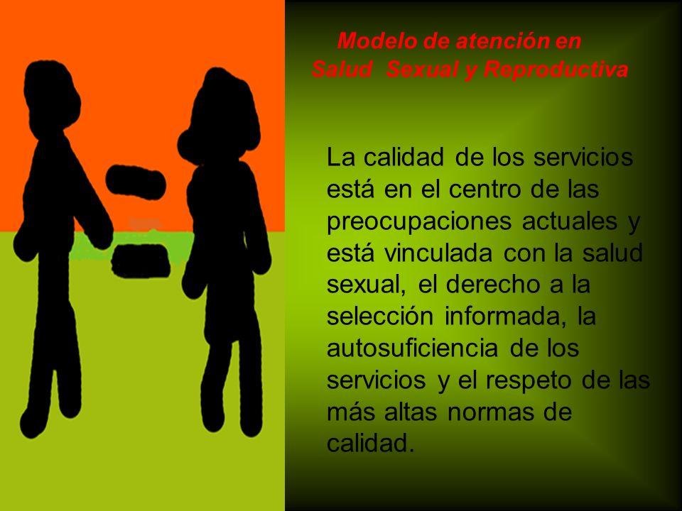 Modelo de atención en Salud Sexual y Reproductiva La calidad de los servicios está en el centro de las preocupaciones actuales y está vinculada con la