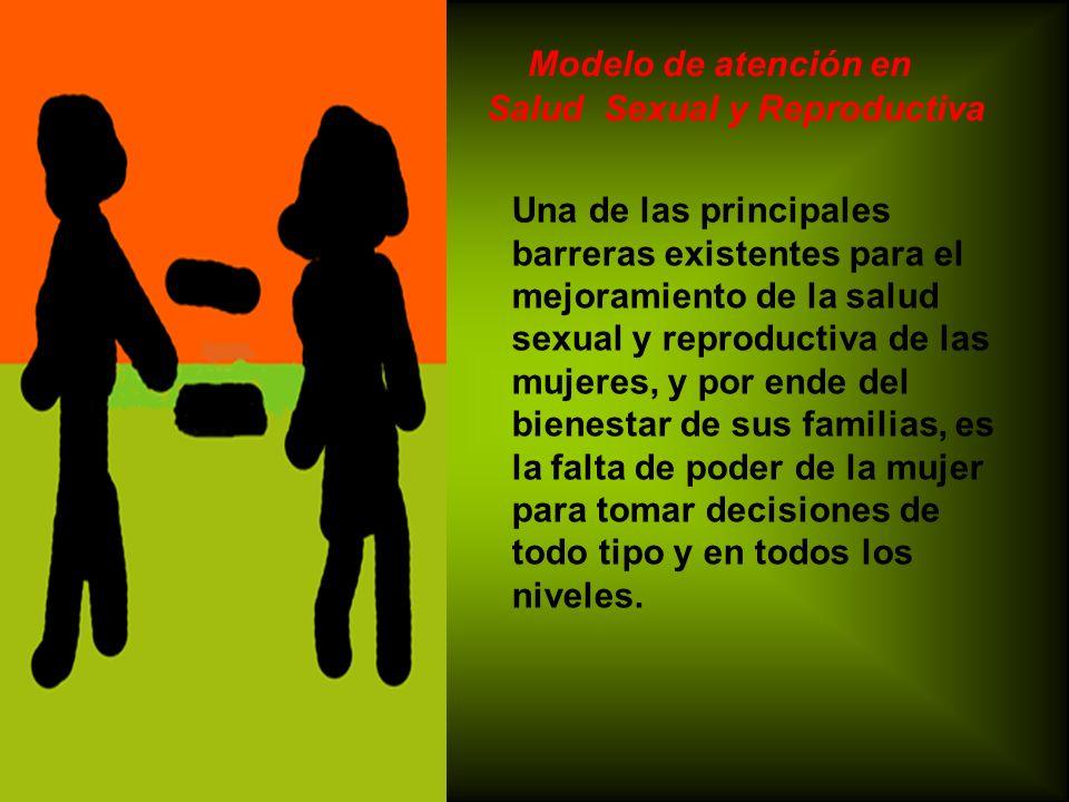 Modelo de atención en Salud Sexual y Reproductiva Una de las principales barreras existentes para el mejoramiento de la salud sexual y reproductiva de