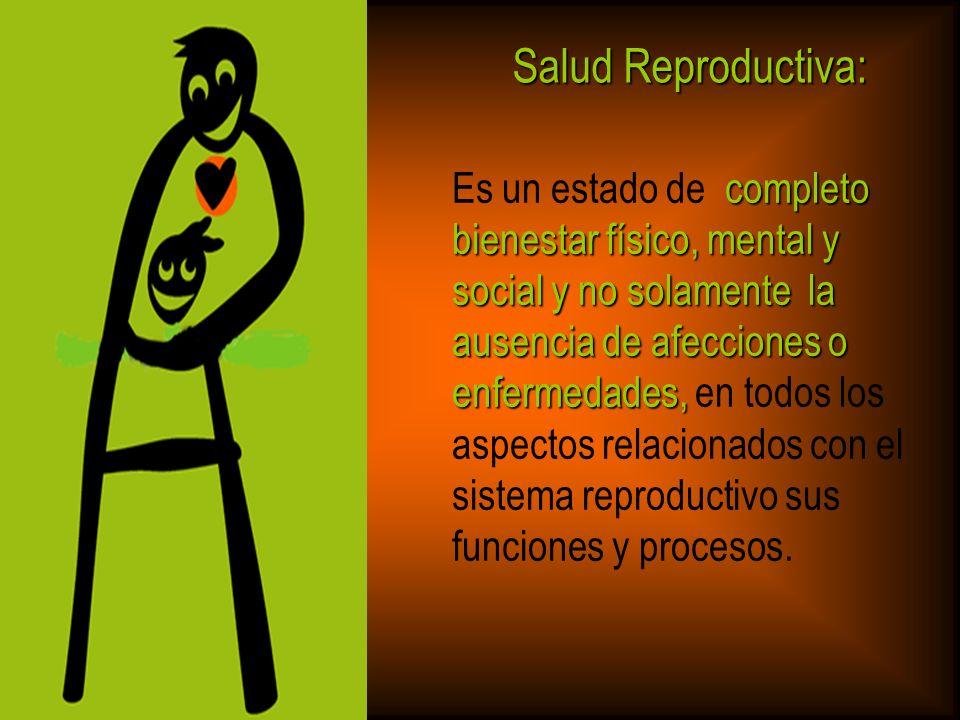 Salud Reproductiva: completo bienestar físico, mental y social y no solamente la ausencia de afecciones o Es un estado de completo bienestar físico, m