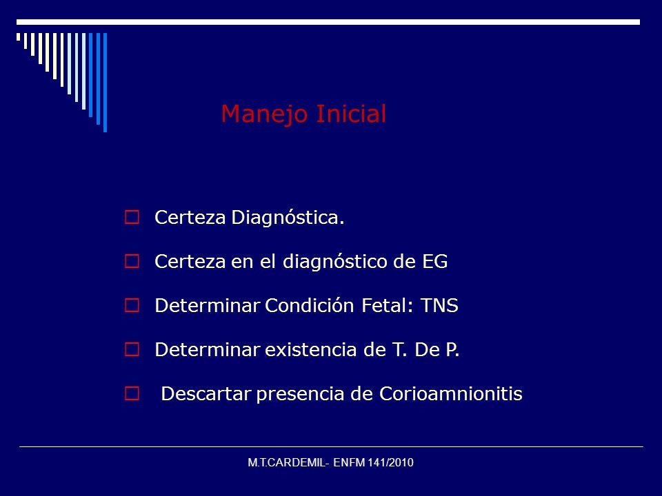M.T.CARDEMIL- ENFM 141/2010 Manejo Inicial  Certeza Diagnóstica.  Certeza en el diagnóstico de EG  Determinar Condición Fetal: TNS  Determinar exi