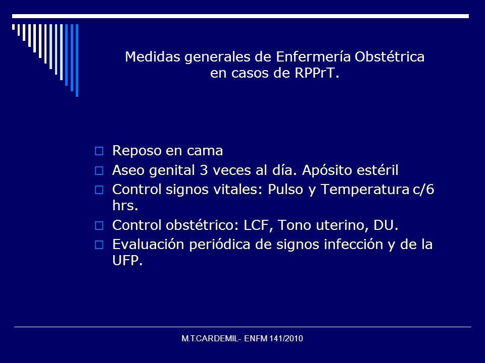 M.T.CARDEMIL- ENFM 141/2010 Medidas generales de Enfermería Obstétrica en casos de RPPrT. Reposo en cama Aseo genital 3 veces al día. Apósito estéril