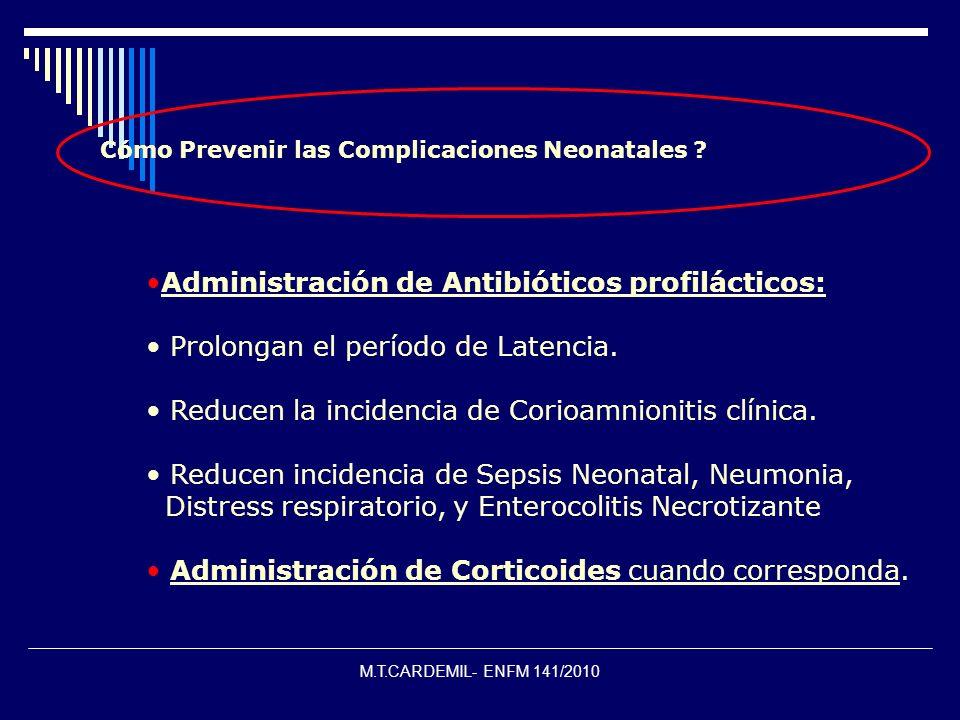 M.T.CARDEMIL- ENFM 141/2010 ¿ Cómo Prevenir las Complicaciones Neonatales ? Administración de Antibióticos profilácticos: Prolongan el período de Late