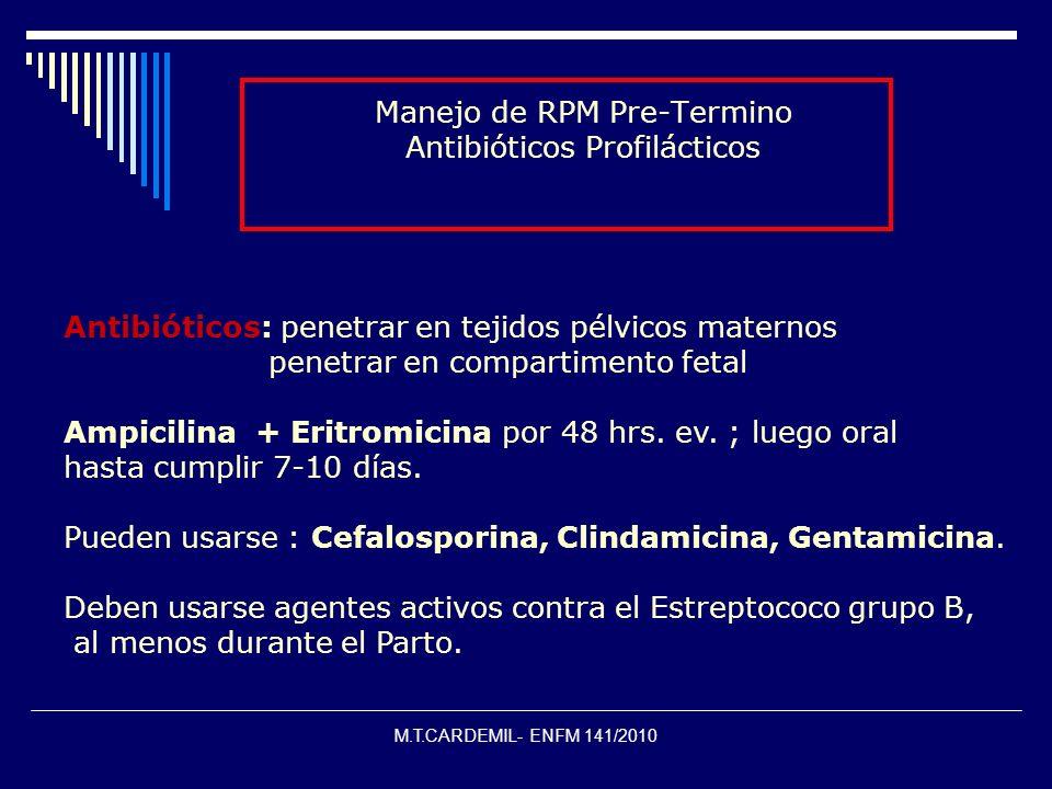 M.T.CARDEMIL- ENFM 141/2010 Manejo de RPM Pre-Termino Antibióticos Profilácticos Antibióticos: penetrar en tejidos pélvicos maternos penetrar en compa