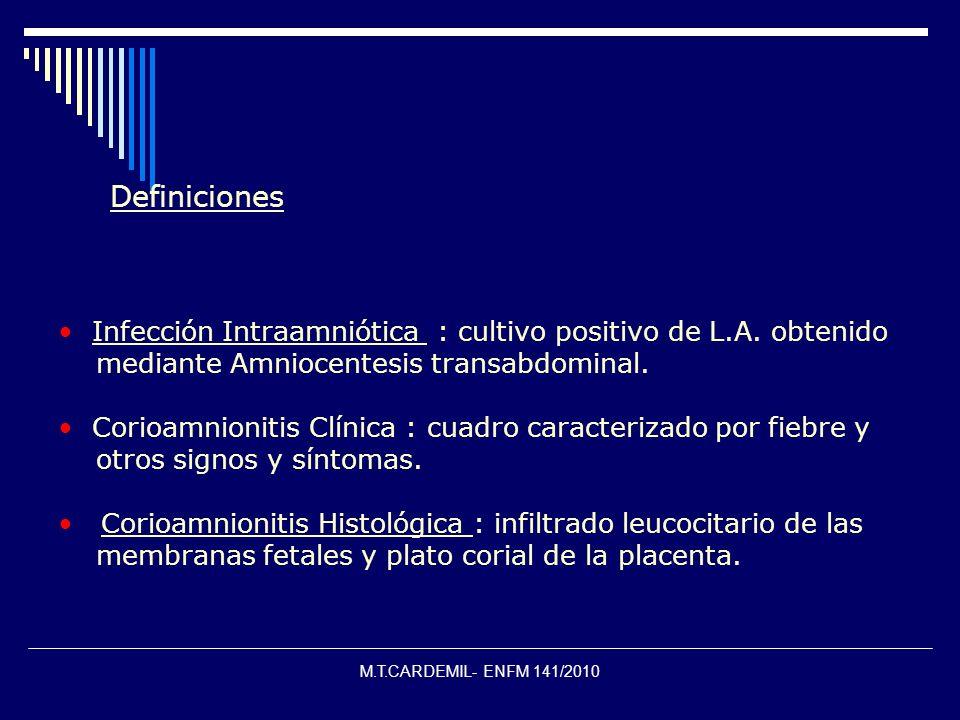M.T.CARDEMIL- ENFM 141/2010 Definiciones Infección Intraamniótica : cultivo positivo de L.A. obtenido mediante Amniocentesis transabdominal. Corioamni