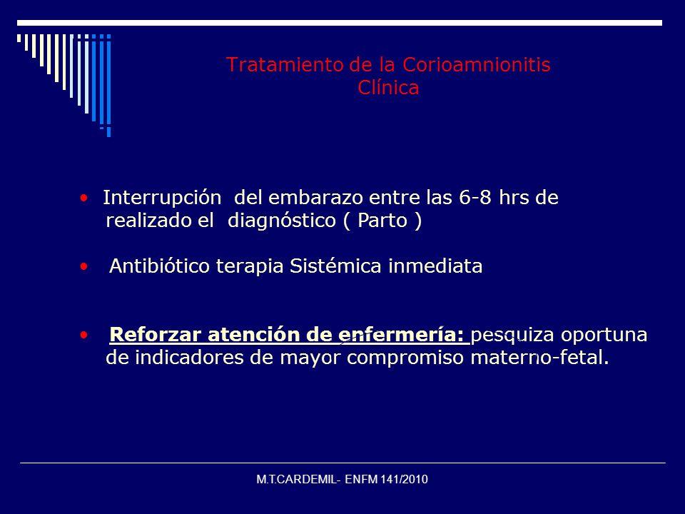 M.T.CARDEMIL- ENFM 141/2010 Tratamiento de la Corioamnionitis Clínica Interrupción del embarazo entre las 6-8 hrs de realizado el diagnóstico ( Parto