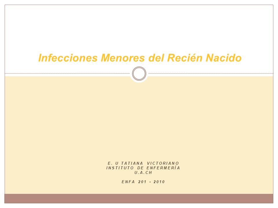 E. U TATIANA VICTORIANO INSTITUTO DE ENFERMERÍA U.A.CH ENFA 201 - 2010 Infecciones Menores del Recién Nacido