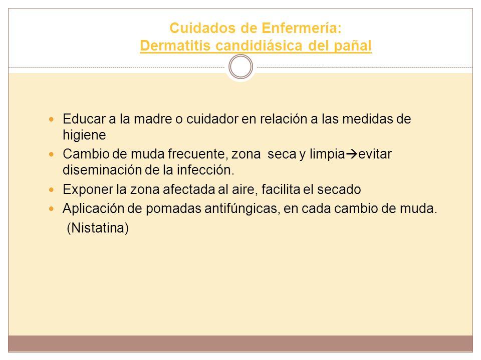 Cuidados de Enfermería: Dermatitis candidiásica del pañal Educar a la madre o cuidador en relación a las medidas de higiene Cambio de muda frecuente,