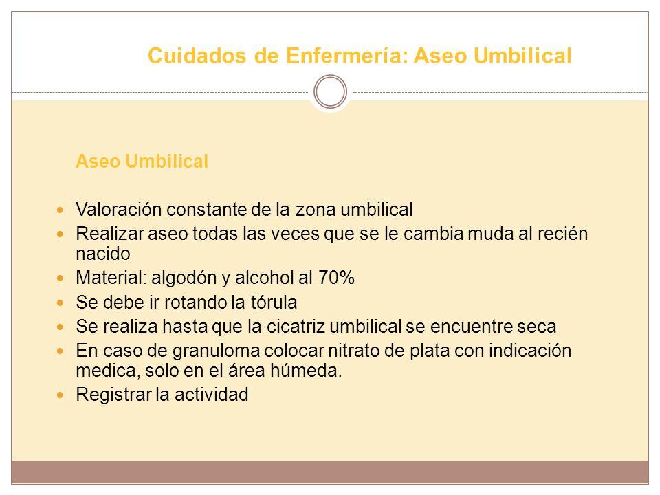 Cuidados de Enfermería: Aseo Umbilical Aseo Umbilical Valoración constante de la zona umbilical Realizar aseo todas las veces que se le cambia muda al