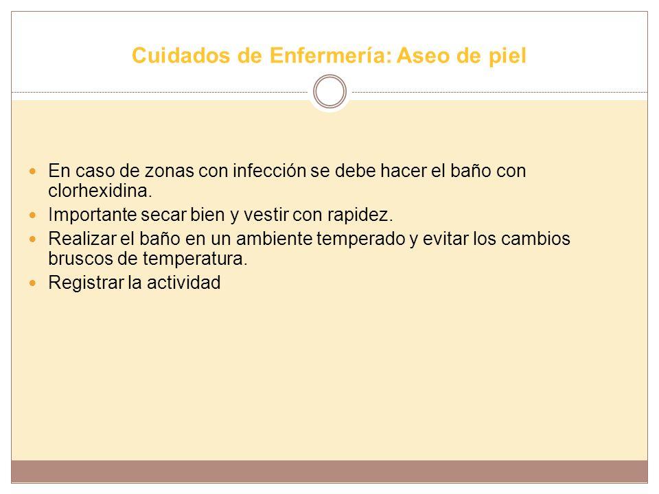 Cuidados de Enfermería: Aseo de piel En caso de zonas con infección se debe hacer el baño con clorhexidina. Importante secar bien y vestir con rapidez