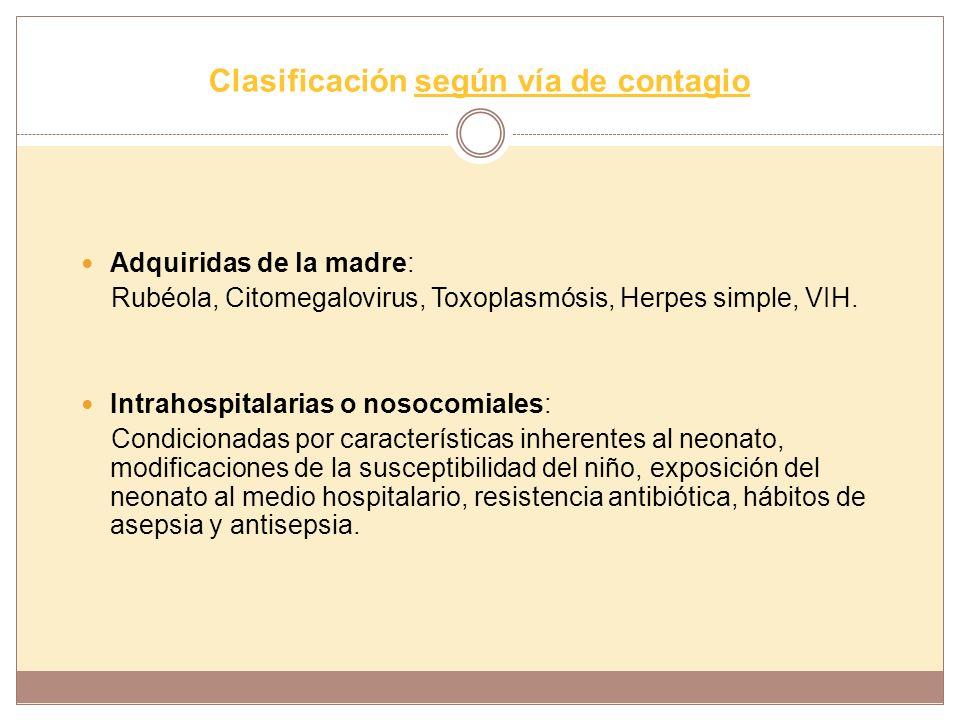 Clasificación según vía de contagio Adquiridas de la madre: Rubéola, Citomegalovirus, Toxoplasmósis, Herpes simple, VIH. Intrahospitalarias o nosocomi