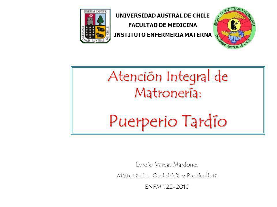 UNIVERSIDAD AUSTRAL DE CHILE FACULTAD DE MEDICINA INSTITUTO ENFERMERIA MATERNA Atención Integral de Matronería: Puerperio Tardío Loreto Vargas Mardone