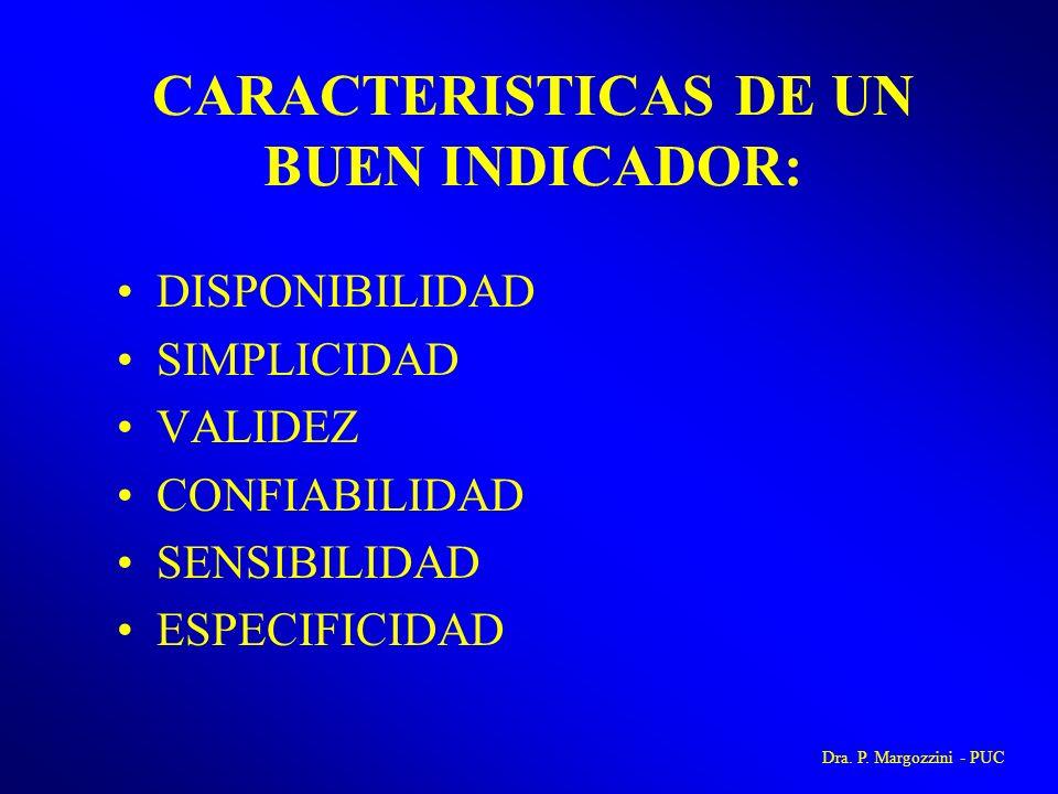 CARACTERISTICAS DE UN BUEN INDICADOR: DISPONIBILIDAD SIMPLICIDAD VALIDEZ CONFIABILIDAD SENSIBILIDAD ESPECIFICIDAD Dra. P. Margozzini - PUC
