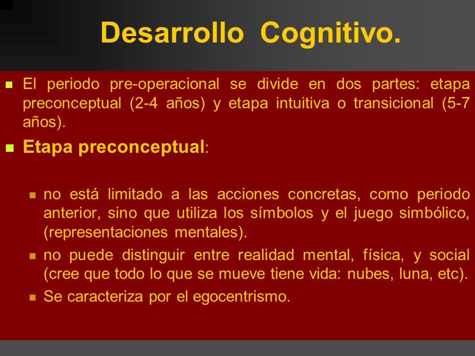 Desarrollo Cognitivo. El periodo pre-operacional se divide en dos partes: etapa preconceptual (2-4 años) y etapa intuitiva o transicional (5-7 años).
