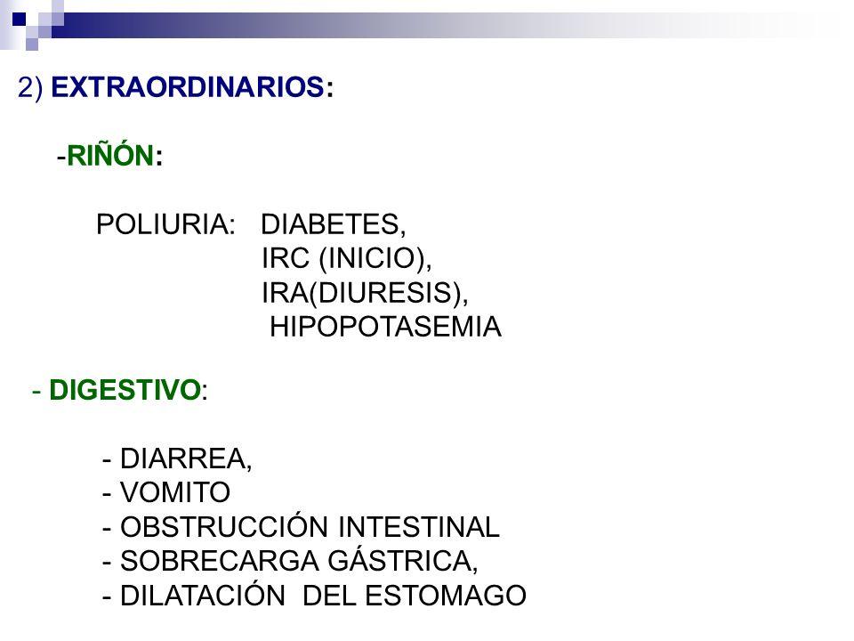 2) EXTRAORDINARIOS: RIÑÓN: POLIURIA: DIABETES, IRC (INICIO), IRA(DIURESIS), HIPOPOTASEMIA DIGESTIVO: DIARREA, VOMITO OBSTRUCCIÓN INTESTINAL SOBRECARGA