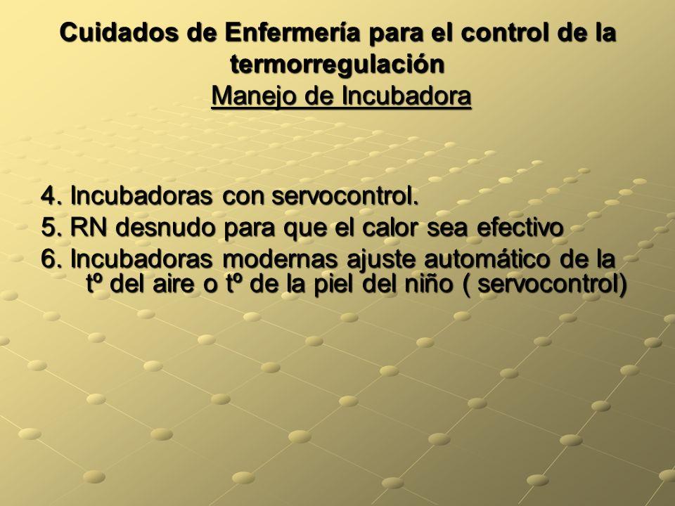 Cuidados de Enfermería para el control de la termorregulación Manejo de Incubadora 4. Incubadoras con servocontrol. 5. RN desnudo para que el calor se