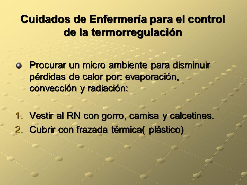 Cuidados de Enfermería para el control de la termorregulación Procurar un micro ambiente para disminuir pérdidas de calor por: evaporación, convección