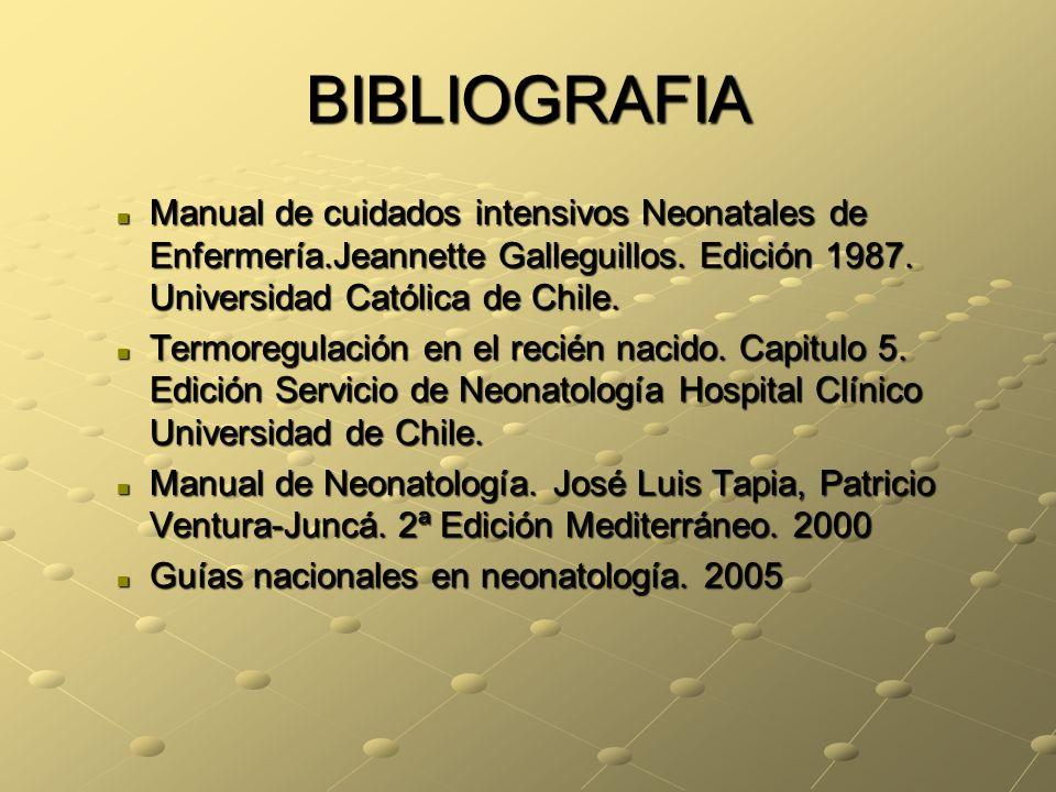 BIBLIOGRAFIA Manual de cuidados intensivos Neonatales de Enfermería.Jeannette Galleguillos. Edición 1987. Universidad Católica de Chile. Manual de cui