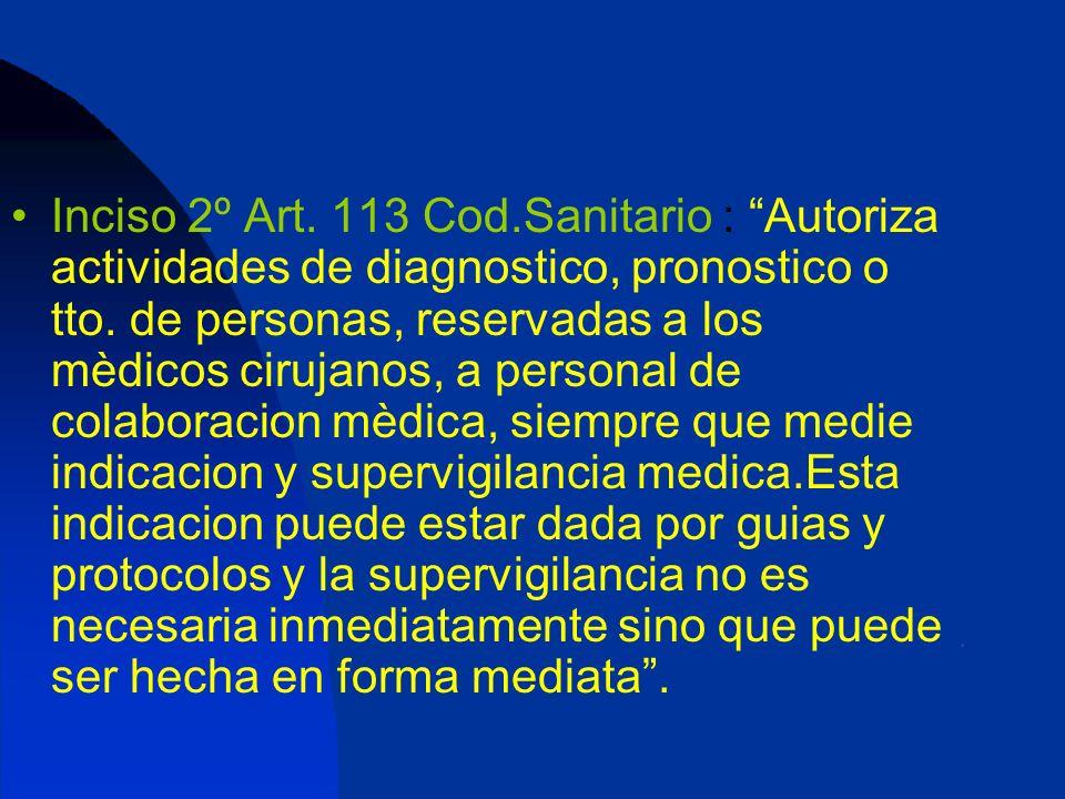 Inciso 2º Art. 113 Cod.Sanitario : Autoriza actividades de diagnostico, pronostico o tto. de personas, reservadas a los mèdicos cirujanos, a personal