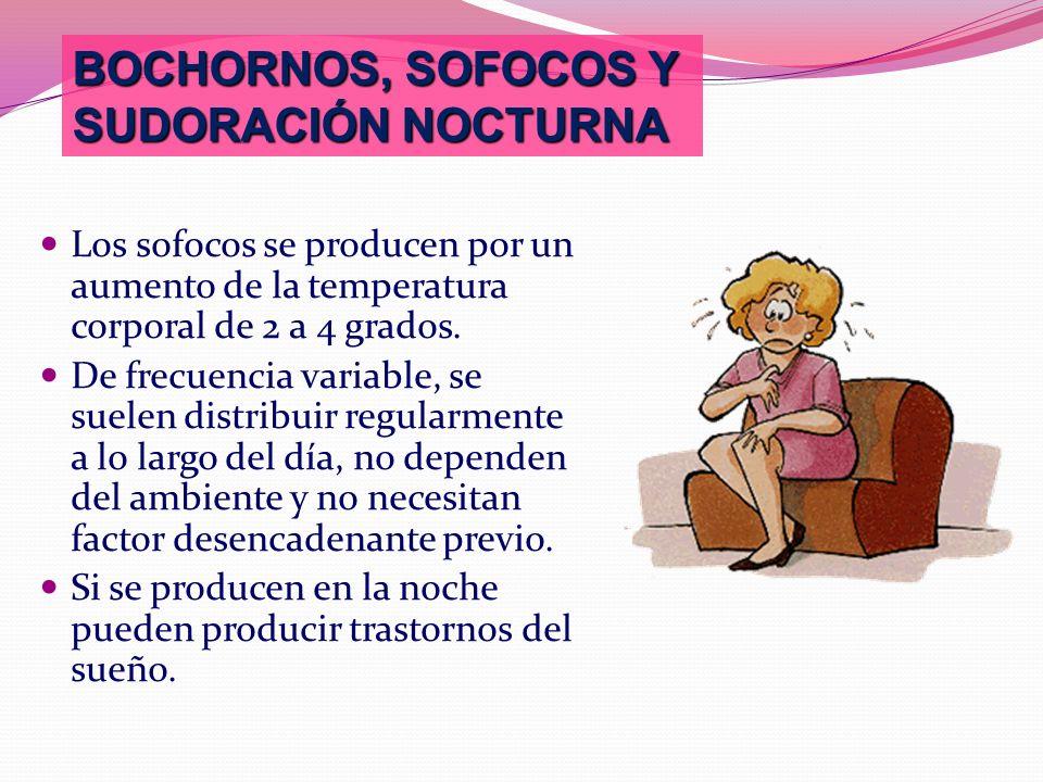 BOCHORNOS, SOFOCOS Y SUDORACIÓN NOCTURNA Los sofocos se producen por un aumento de la temperatura corporal de 2 a 4 grados. De frecuencia variable, se
