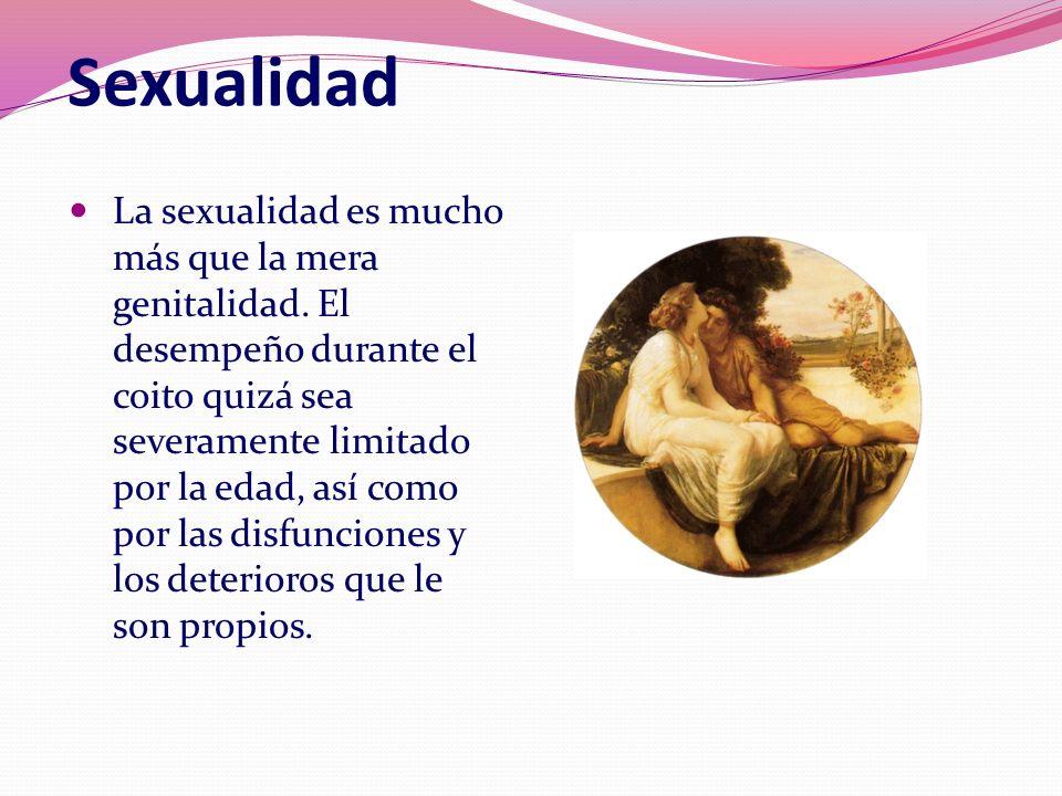 Sexualidad La sexualidad es mucho más que la mera genitalidad. El desempeño durante el coito quizá sea severamente limitado por la edad, así como por