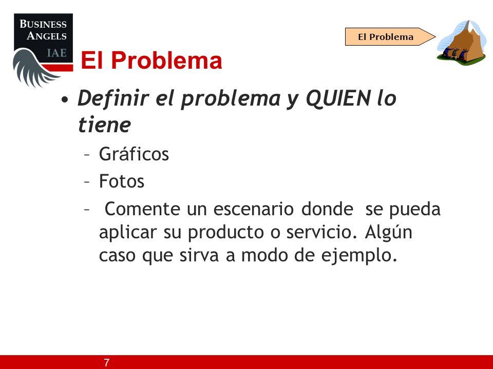 7 El Problema Definir el problema y QUIEN lo tiene –Gr á ficos –Fotos – Comente un escenario donde se pueda aplicar su producto o servicio. Alg ú n ca