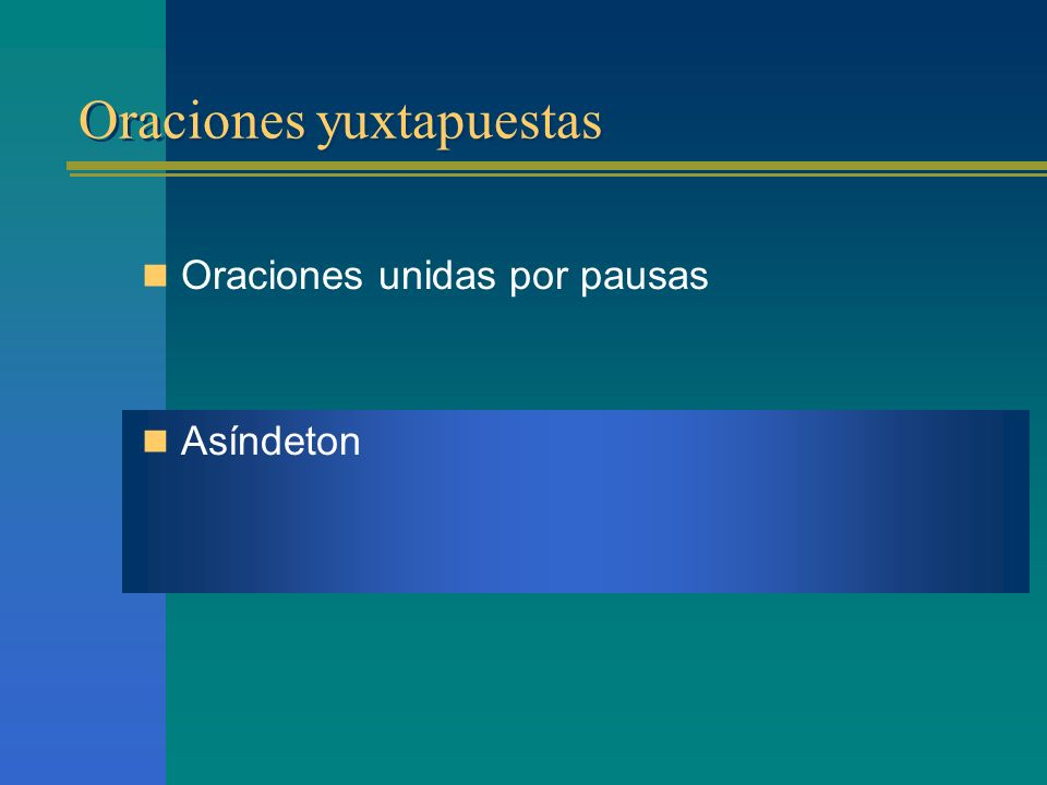 Oraciones yuxtapuestas Oraciones unidas por pausas Asíndeton