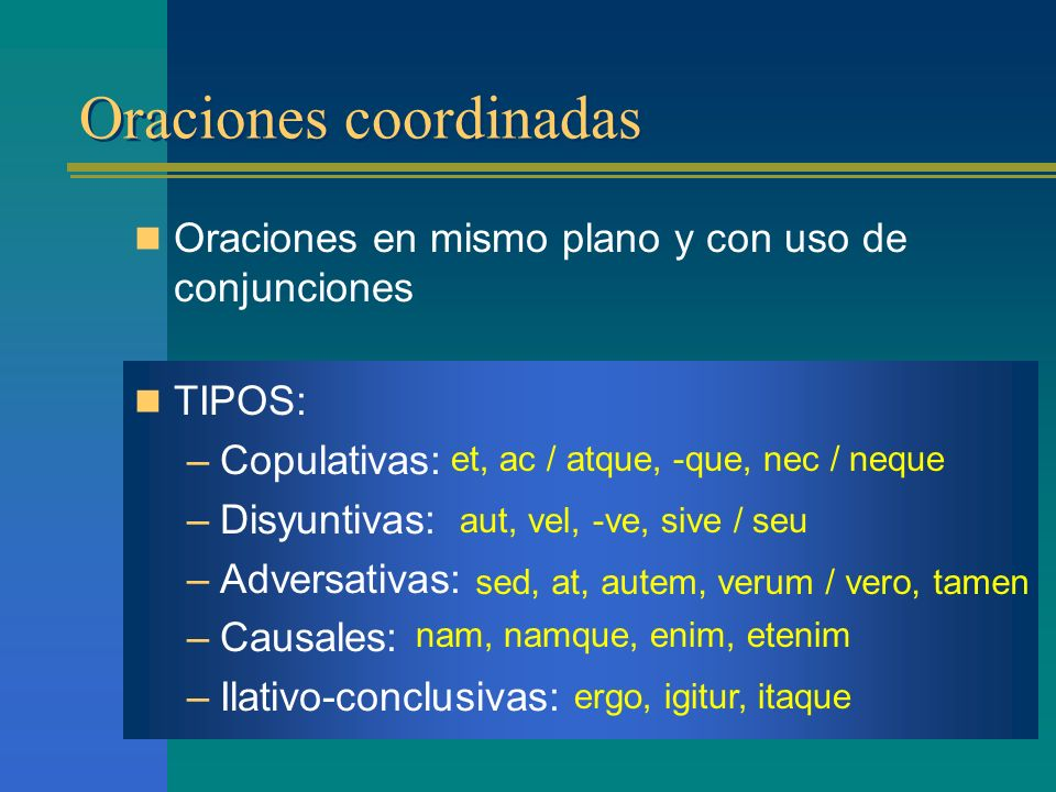 Oraciones coordinadas Oraciones coordinadas Oraciones en mismo plano y con uso de conjunciones TIPOS: –Copulativas: –Disyuntivas: –Adversativas: –Causales: –Ilativo-conclusivas: et, ac / atque, -que, nec / neque aut, vel, -ve, sive / seu sed, at, autem, verum / vero, tamen nam, namque, enim, etenim ergo, igitur, itaque
