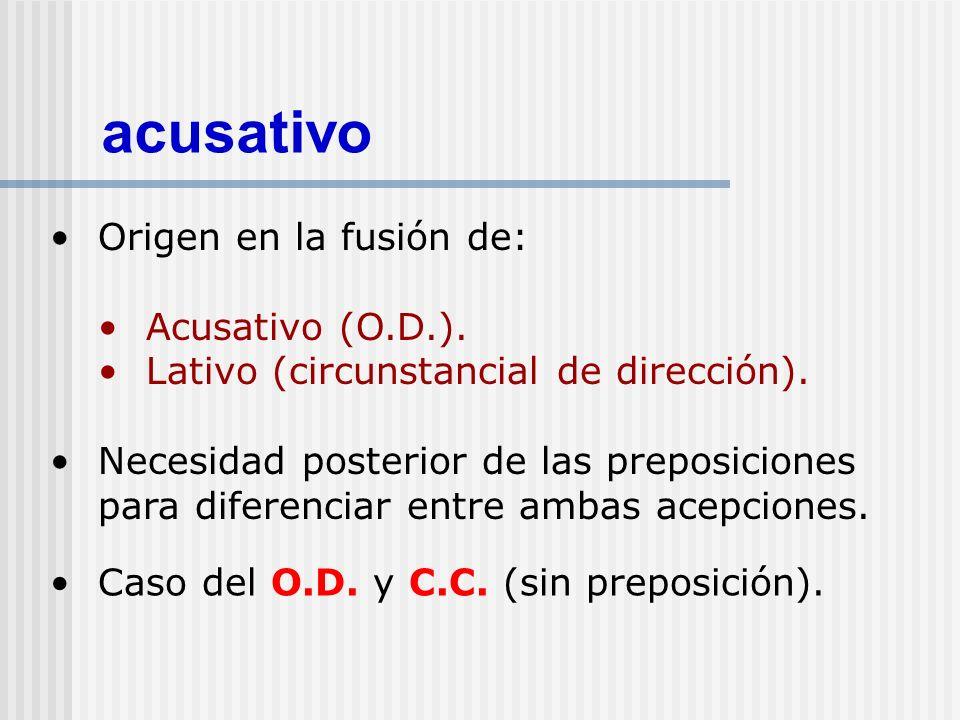acusativo Origen en la fusión de: Acusativo (O.D.). Lativo (circunstancial de dirección). Necesidad posterior de las preposiciones para diferenciar en