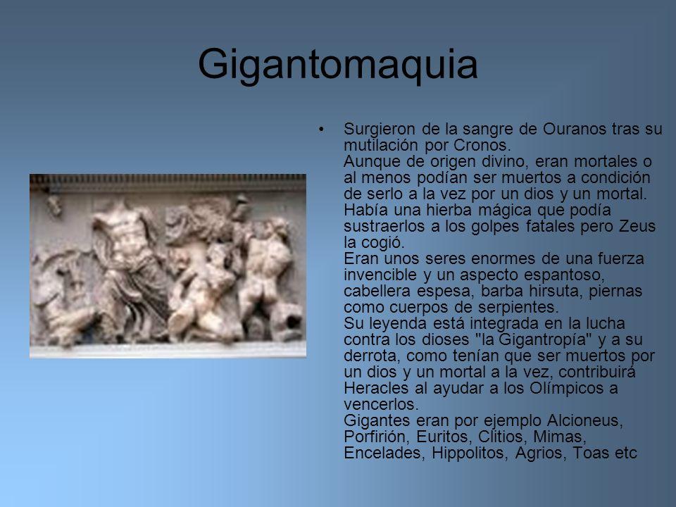 Gigantomaquia Surgieron de la sangre de Ouranos tras su mutilación por Cronos. Aunque de origen divino, eran mortales o al menos podían ser muertos a