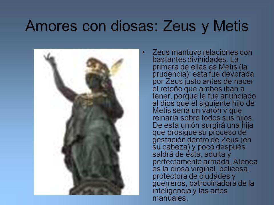 Amores con diosas: Zeus y Metis Zeus mantuvo relaciones con bastantes divinidades. La primera de ellas es Metis (la prudencia): ésta fue devorada por