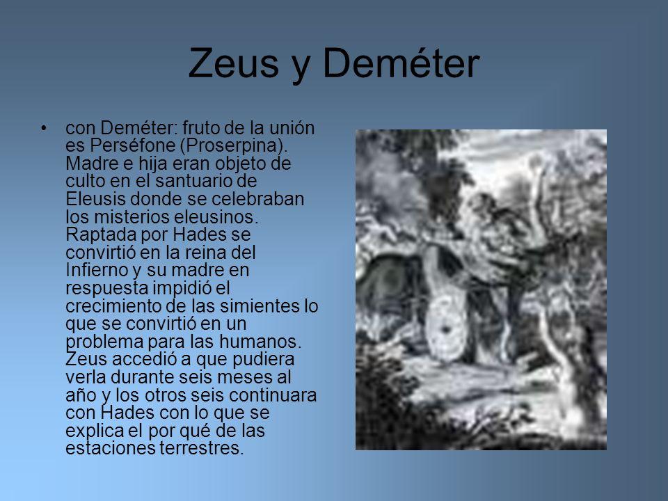 Zeus y Deméter con Deméter: fruto de la unión es Perséfone (Proserpina). Madre e hija eran objeto de culto en el santuario de Eleusis donde se celebra