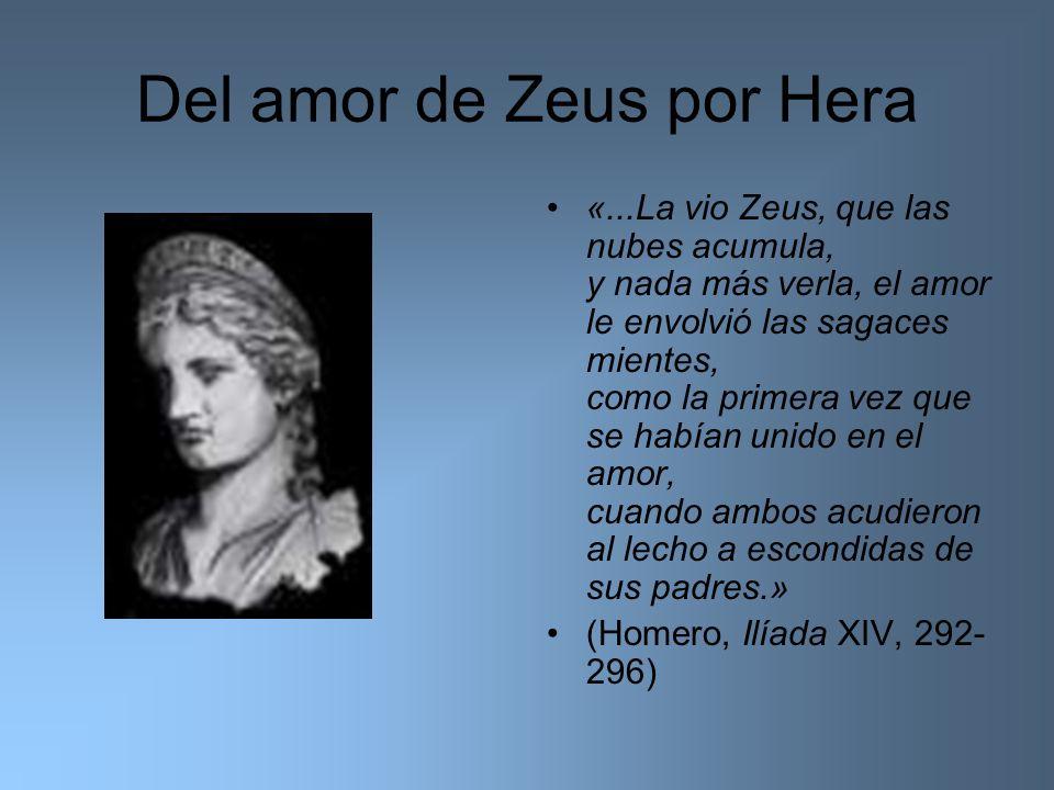 Del amor de Zeus por Hera «...La vio Zeus, que las nubes acumula, y nada más verla, el amor le envolvió las sagaces mientes, como la primera vez que s