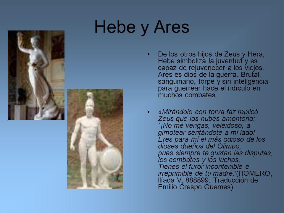 Hebe y Ares De los otros hijos de Zeus y Hera, Hebe simboliza la juventud y es capaz de rejuvenecer a los viejos. Ares es dios de la guerra. Brutal, s