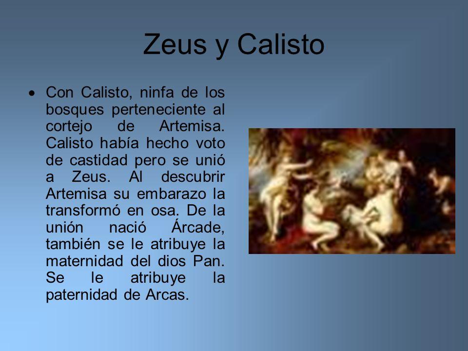 Zeus y Calisto Con Calisto, ninfa de los bosques perteneciente al cortejo de Artemisa. Calisto había hecho voto de castidad pero se unió a Zeus. Al de
