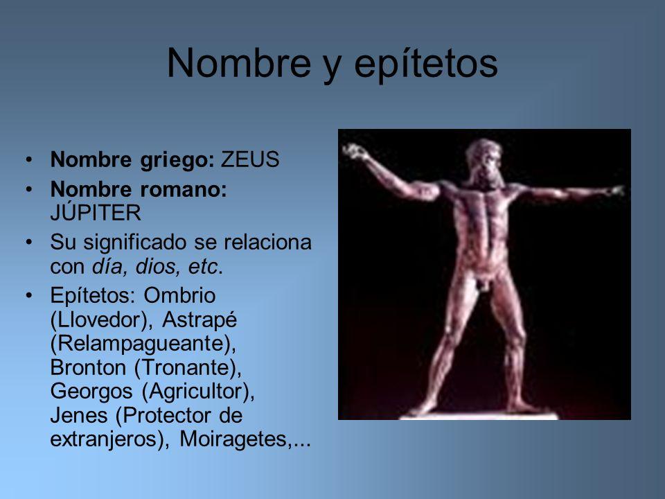 Nombre y epítetos Nombre griego: ZEUS Nombre romano: JÚPITER Su significado se relaciona con día, dios, etc. Epítetos: Ombrio (Llovedor), Astrapé (Rel