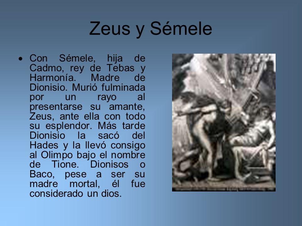 Zeus y Sémele Con Sémele, hija de Cadmo, rey de Tebas y Harmonía. Madre de Dionisio. Murió fulminada por un rayo al presentarse su amante, Zeus, ante
