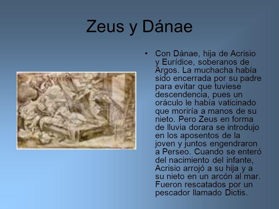 Zeus y Dánae Con Dánae, hija de Acrisio y Eurídice, soberanos de Argos. La muchacha había sido encerrada por su padre para evitar que tuviese descende