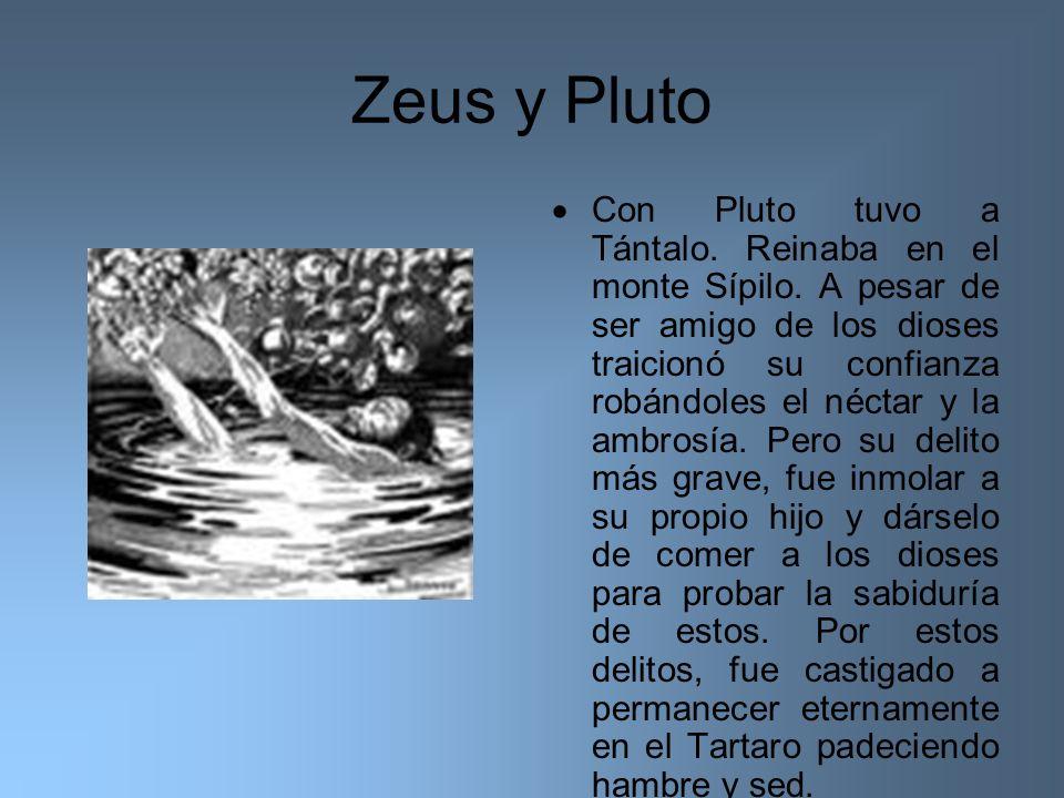 Zeus y Pluto Con Pluto tuvo a Tántalo. Reinaba en el monte Sípilo. A pesar de ser amigo de los dioses traicionó su confianza robándoles el néctar y la