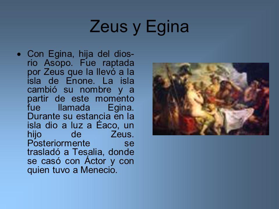 Zeus y Egina Con Egina, hija del dios- rio Asopo. Fue raptada por Zeus que la llevó a la isla de Enone. La isla cambió su nombre y a partir de este mo