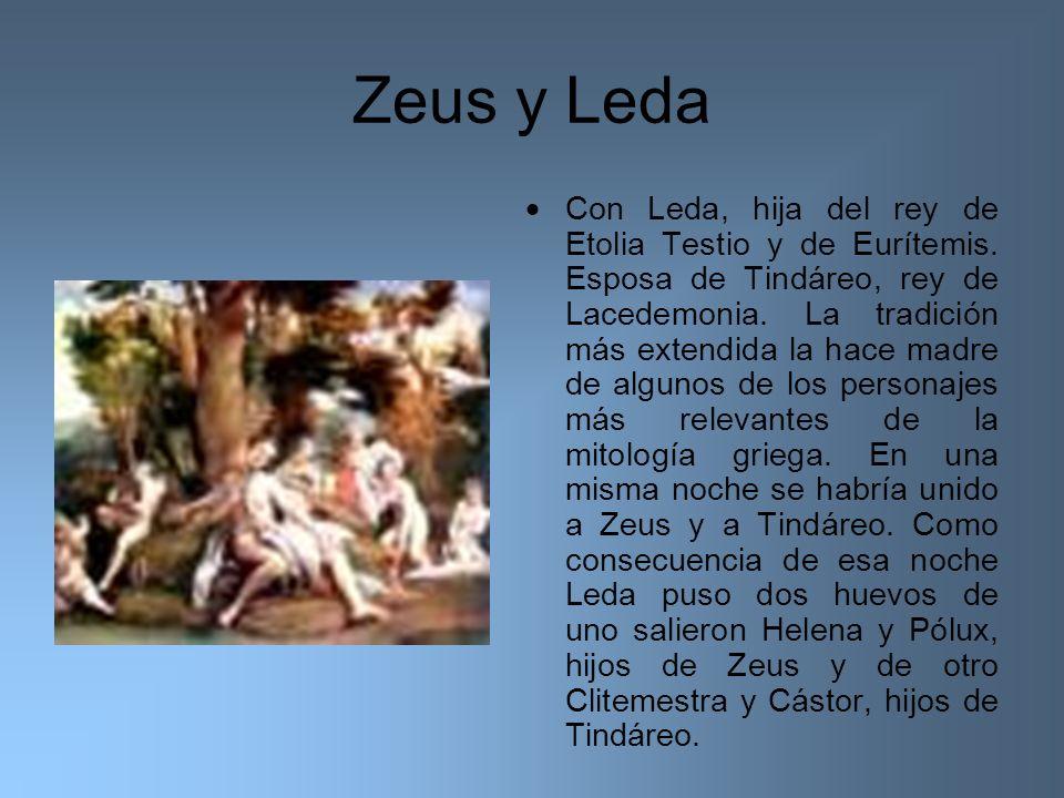 Zeus y Leda Con Leda, hija del rey de Etolia Testio y de Eurítemis. Esposa de Tindáreo, rey de Lacedemonia. La tradición más extendida la hace madre d