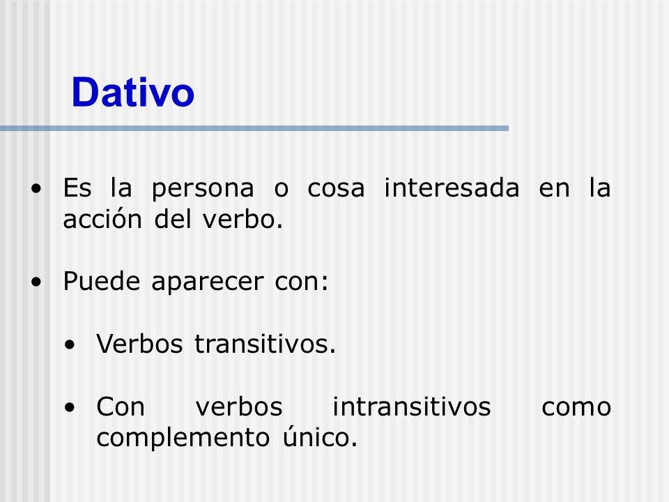 Dativo Es la persona o cosa interesada en la acción del verbo. Puede aparecer con: Verbos transitivos. Con verbos intransitivos como complemento único