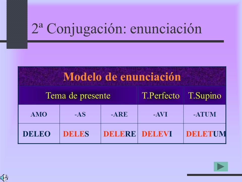 2ª Conjugación: enunciación Modelo de enunciación Tema de presenteT.PerfectoT.Supino AMO-AS-ARE-AVI-ATUM DELEODELESDELEREDELEVIDELETUM