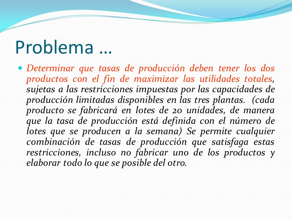Problema … Determinar que tasas de producción deben tener los dos productos con el fin de maximizar las utilidades totales, sujetas a las restriccione