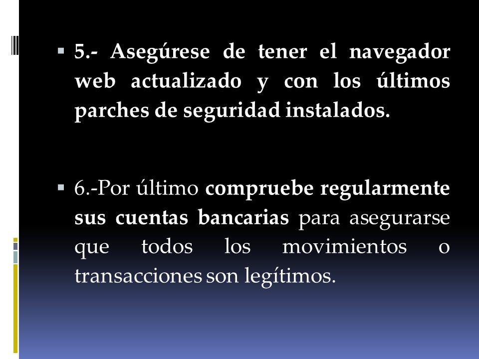 5.- Asegúrese de tener el navegador web actualizado y con los últimos parches de seguridad instalados. 6.-Por último compruebe regularmente sus cuenta